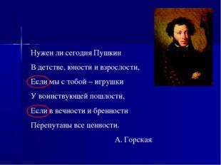 Нужен ли сегодня Пушкин В детстве, юности и взрослости, Если мы с тобой – игр