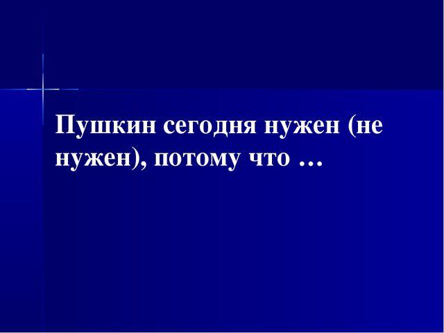 Пушкин сегодня нужен (не нужен), потому что …