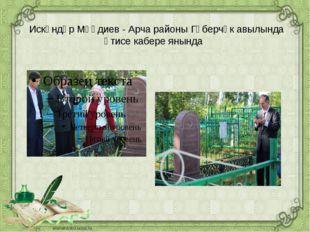 Искәндәр Мәһдиев - Арча районы Гөберчәк авылында әтисе кабере янында
