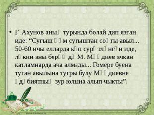 """Г. Ахунов аның турында болай дип язган иде: """"Сугыш һәм сугыштан соңгы авыл.."""
