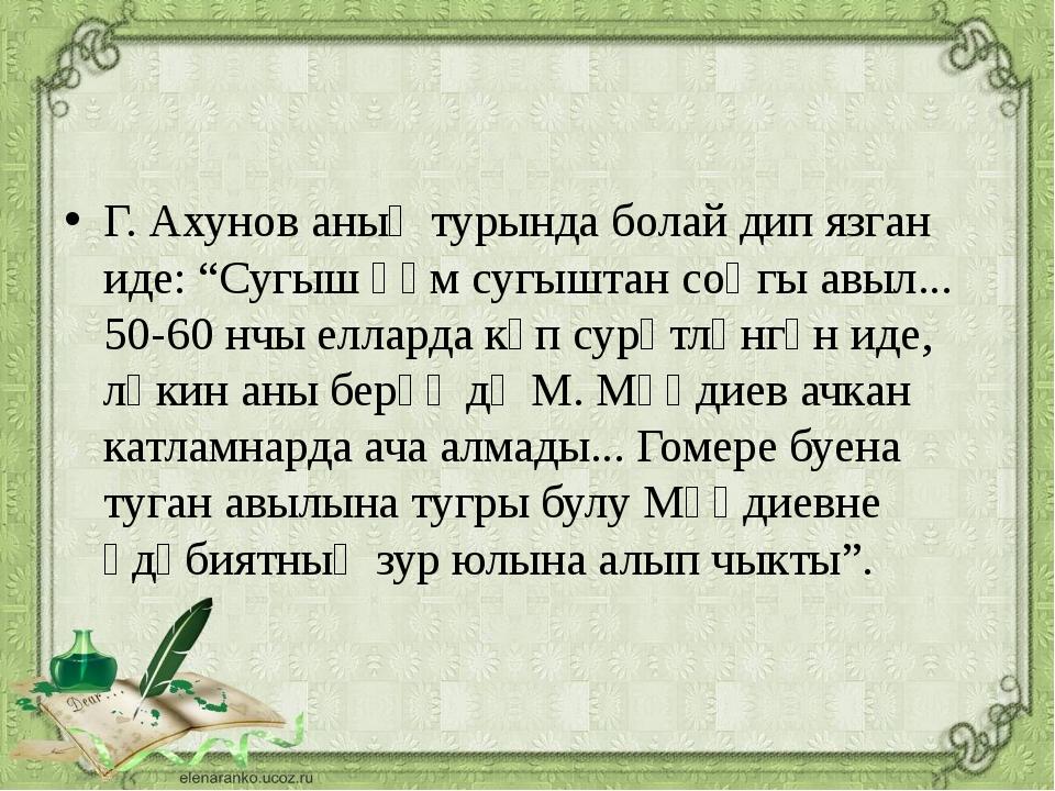 """Г. Ахунов аның турында болай дип язган иде: """"Сугыш һәм сугыштан соңгы авыл....."""