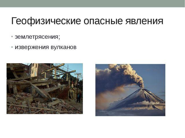 Геофизические опасные явления землетрясения; извержения вулканов