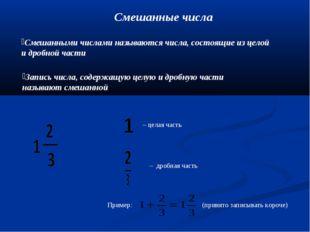 Смешанные числа Смешанными числами называются числа, состоящие из целой и дро