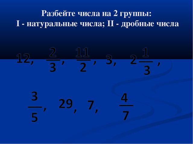 Разбейте числа на 2 группы: I - натуральные числа; II - дробные числа