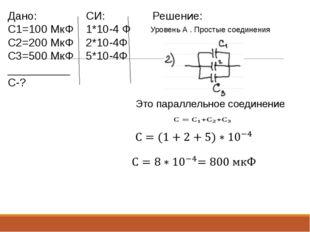 Уровень А . Простые соединения Дано: C1=100 МкФ C2=200 МкФ C3=500 МкФ _______