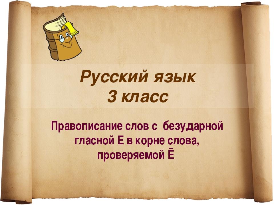 Русский язык 3 класс Правописание слов с безударной гласной Е в корне слова,...