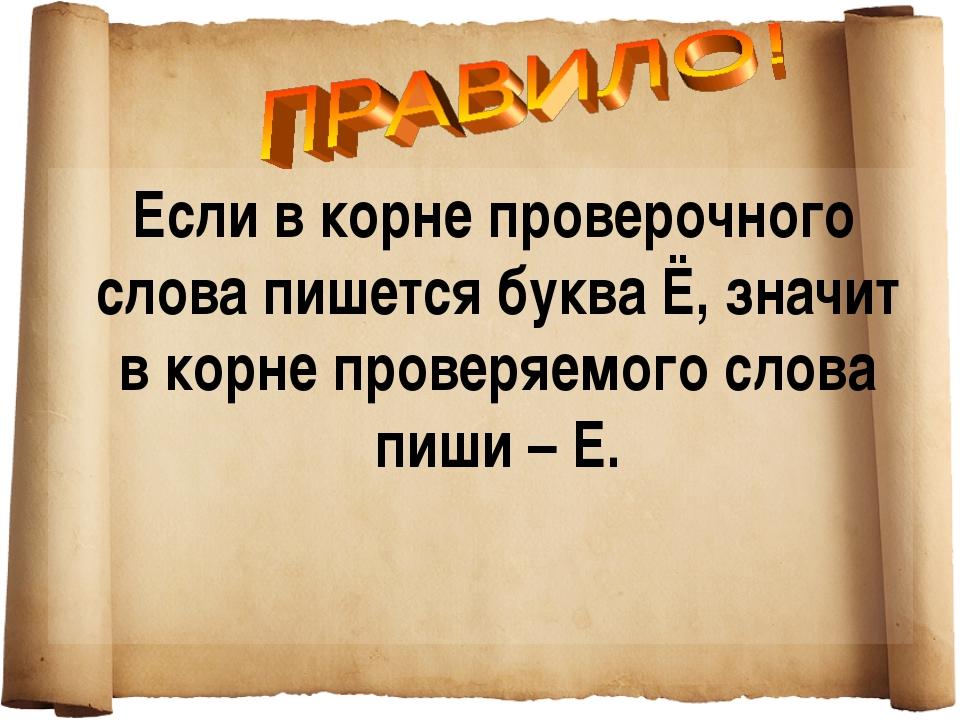 Если в корне проверочного слова пишется буква Ё, значит в корне проверяемого...