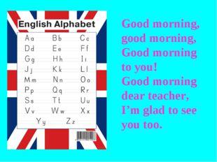 Good morning, good morning, Good morning to you! Good morning dear teacher, I