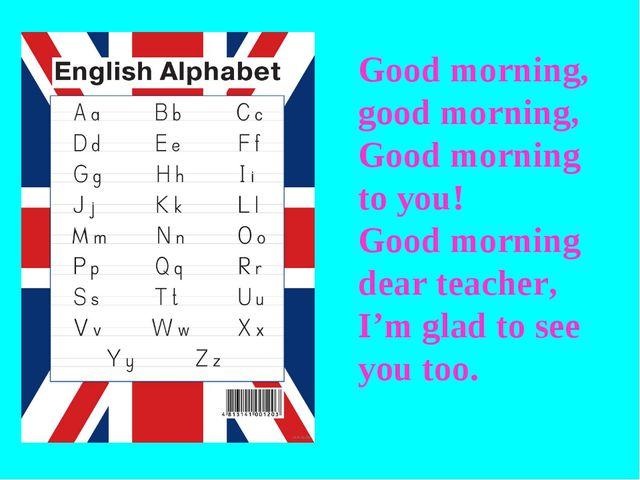 Good morning, good morning, Good morning to you! Good morning dear teacher, I...