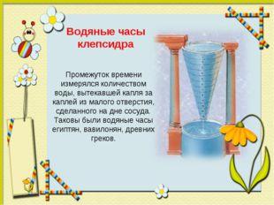 Водяные часы клепсидра Промежуток времени измерялся количеством воды, вытекав