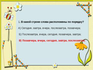 1. В какой строке слова расположены по порядку? А) Сегодня, завтра, вчера, по