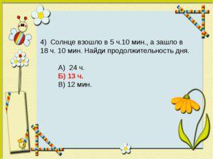 4) Солнце взошло в 5 ч.10 мин., а зашло в 18 ч. 10 мин. Найди продолжительнос