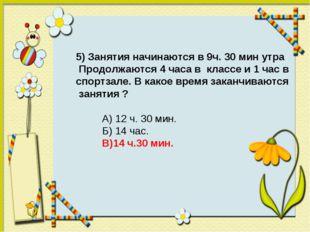 5) Занятия начинаются в 9ч. 30 мин утра Продолжаются 4 часа в классе и 1 час