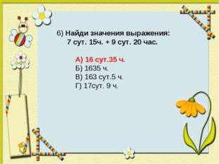 6) Найди значения выражения: 7 сут. 15ч. + 9 сут. 20 час. А) 16 сут.35 ч. Б)