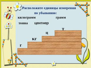 Расположите единицы измерения по убыванию: килограмм грамм тонна г кг т цент