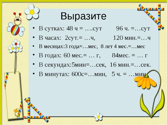 Выразите В сутках: 48 ч = ….сут 96 ч. =…сут В часах: 2сут.= …ч, 120 мин.=…ч В...