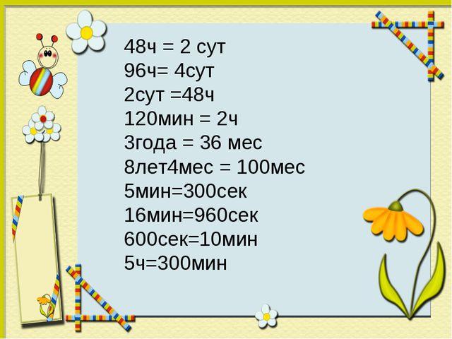 48ч = 2 сут 96ч= 4сут 2сут =48ч 120мин = 2ч 3года = 36 мес 8лет4мес = 100мес...