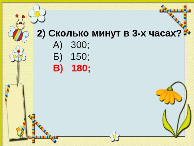 2) Сколько минут в 3-х часах? А) 300; Б) 150; В) 180;