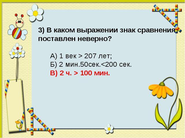 3) В каком выражении знак сравнения поставлен неверно? А) 1 век > 207 лет; Б)...