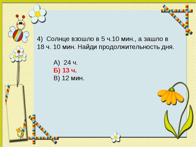 4) Солнце взошло в 5 ч.10 мин., а зашло в 18 ч. 10 мин. Найди продолжительнос...