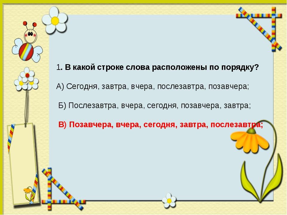 1. В какой строке слова расположены по порядку? А) Сегодня, завтра, вчера, по...