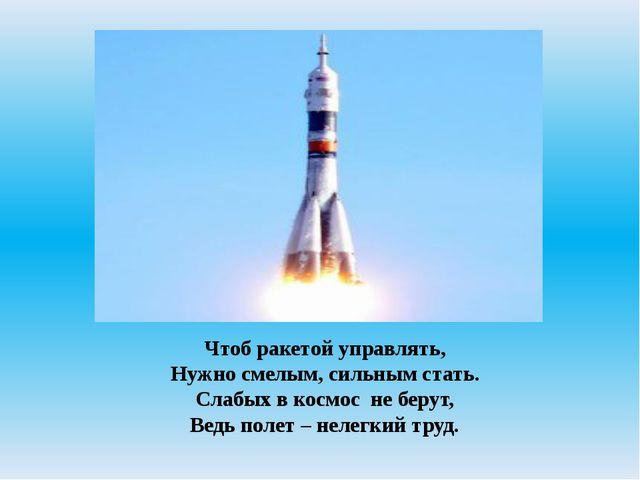 Чтоб ракетой управлять, Нужно смелым, сильным стать. Слабых в космосне беру...