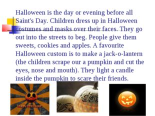 Halloween is the day or evening before all Saint's Day. Children dress up in