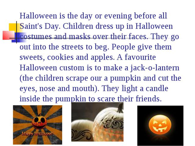 Halloween is the day or evening before all Saint's Day. Children dress up in...