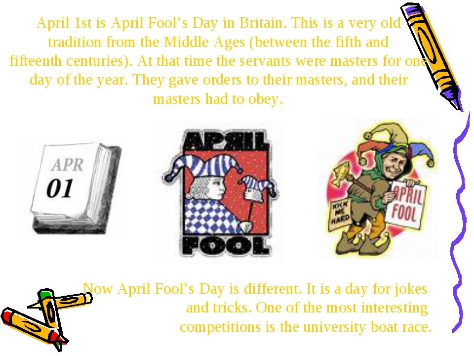 April 1st is April Fool's Day in Britain. This is a very old tradition from t...