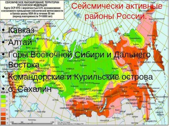 Сейсмически активные районы России. Кавказ Алтай Горы Восточной Сибири и Даль...