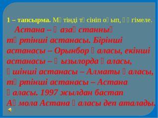 1 – тапсырма. Мәтінді түсініп оқып, әңгімеле. Астана – Қазақстанның төртінші