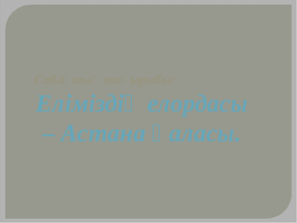 Сабақтың тақырыбы: Еліміздің елордасы – Астана қаласы.