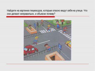 Найдите на картинке пешеходов, которые опасно ведут себя на улице. Что они де