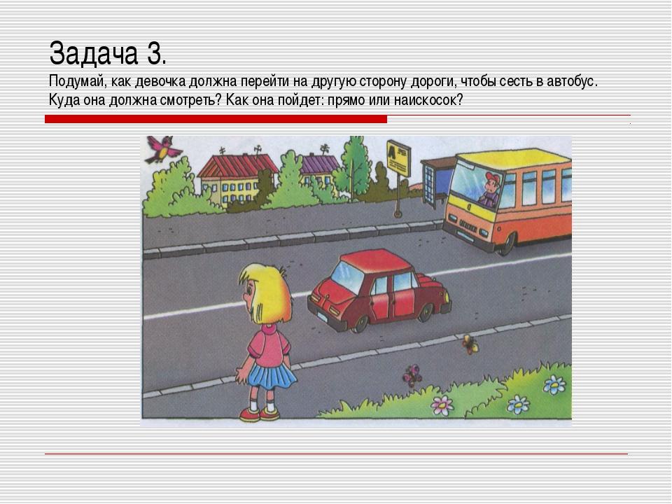 Задача 3. Подумай, как девочка должна перейти на другую сторону дороги, чтобы...