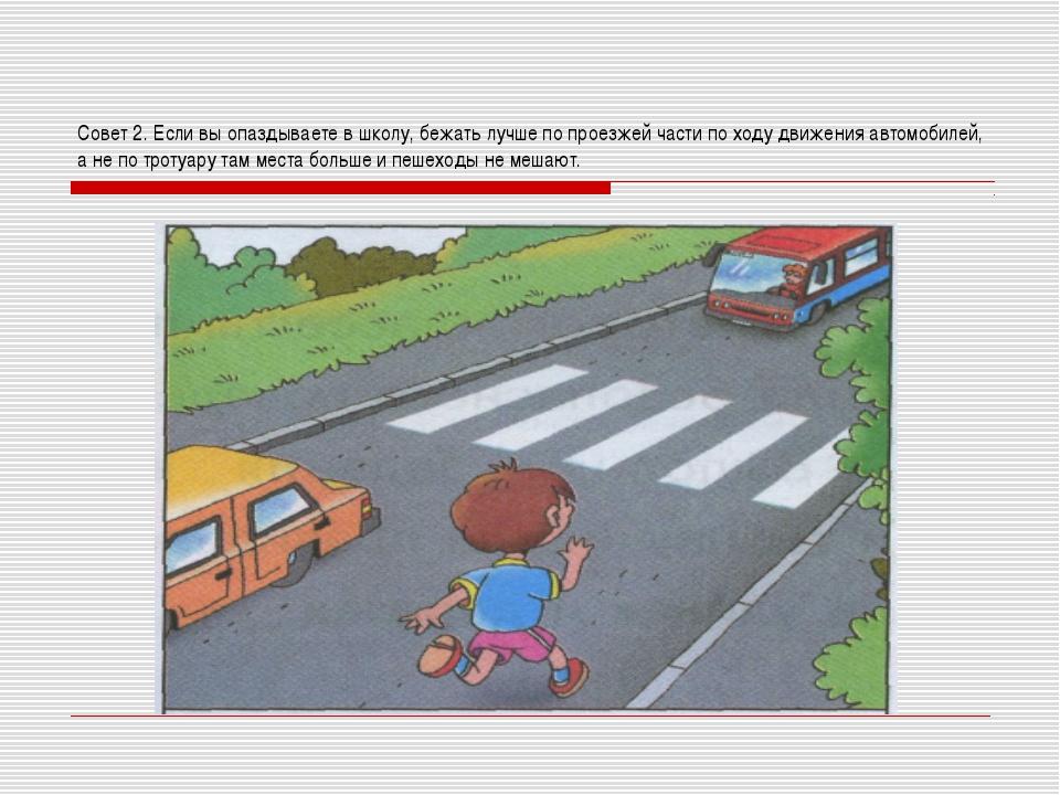 Совет 2. Если вы опаздываете в школу, бежать лучше по проезжей части по ходу...