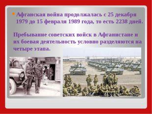 Афганская война продолжалась с 25 декабря 1979 до 15 февраля 1989 года, то ес