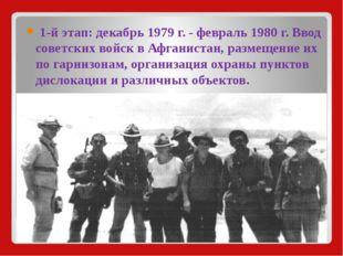 1-й этап:декабрь1979 г. - февраль1980 г. Ввод советских войск в Афганиста