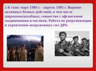 2-й этап:март1980 г. - апрель1985 г. Ведение активных боевых действий, в т
