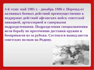 3-й этап:май1985 г. - декабрь1986 г. Переход от активных боевых действий п