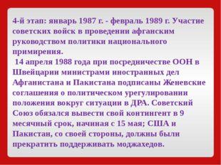 4-й этап:январь1987 г. - февраль1989 г. Участие советских войск в проведен