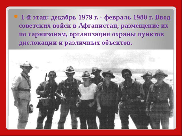 1-й этап:декабрь1979 г. - февраль1980 г. Ввод советских войск в Афганиста...