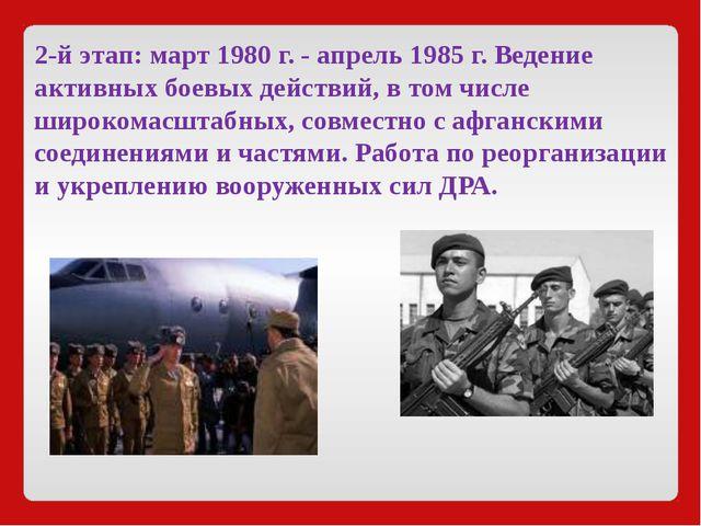 2-й этап:март1980 г. - апрель1985 г. Ведение активных боевых действий, в т...