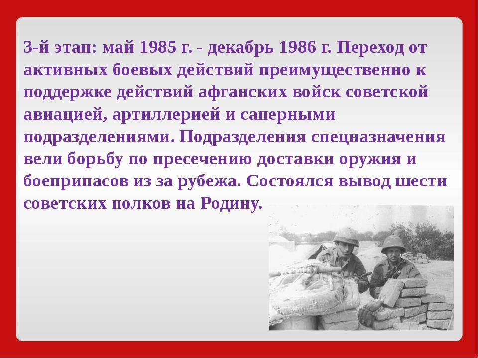 3-й этап:май1985 г. - декабрь1986 г. Переход от активных боевых действий п...
