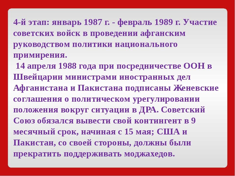 4-й этап:январь1987 г. - февраль1989 г. Участие советских войск в проведен...