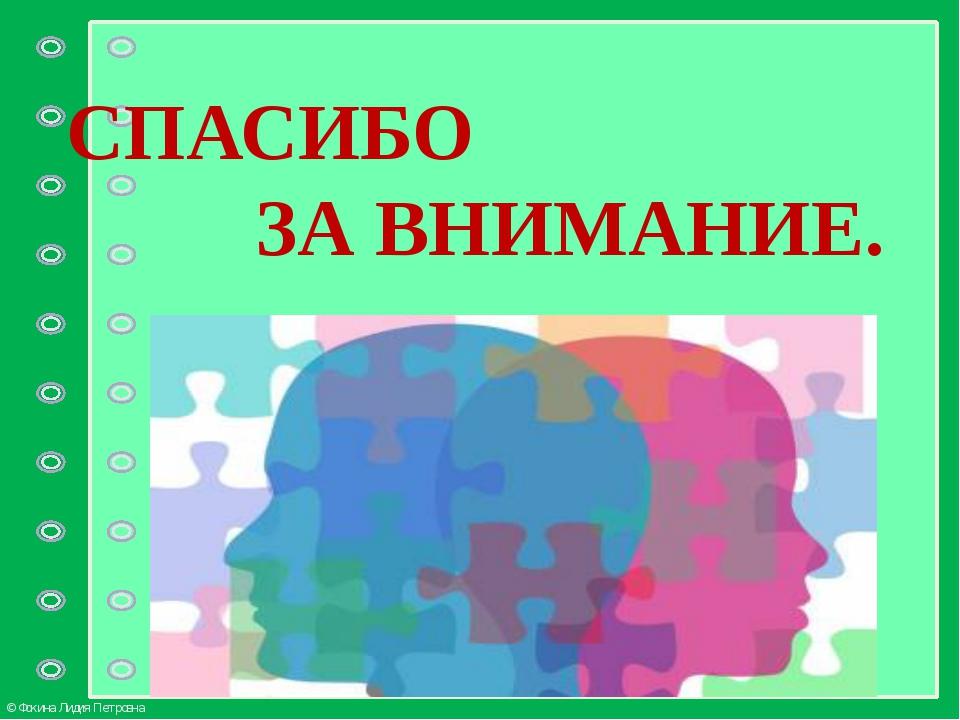 СПАСИБО ЗА ВНИМАНИЕ. © Фокина Лидия Петровна