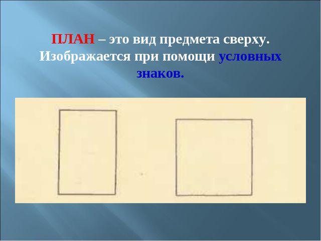 ПЛАН – это вид предмета сверху. Изображается при помощи условных знаков.