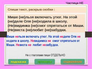 Частица НЕ Спиши текст, раскрыв скобки : Мише (не)льзя включать утюг. На этой