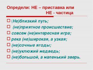 Определи: НЕ – приставка или НЕ - частица (Не)близкий путь; (не)приятное прои
