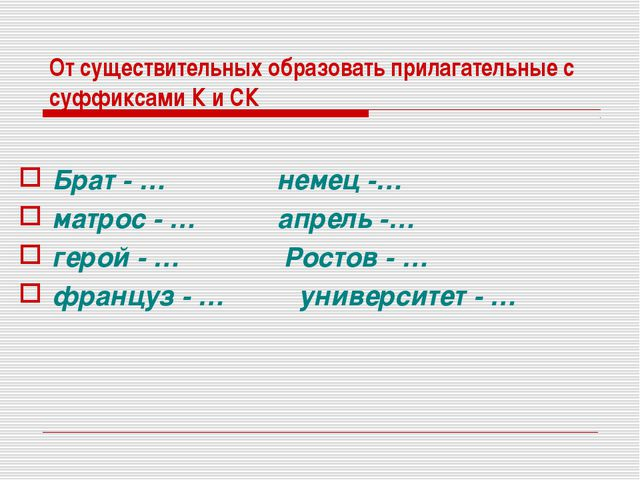 От существительных образовать прилагательные с суффиксами К и СК Брат - … нем...