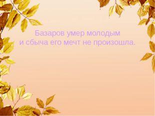 Базаров умер молодым и сбыча его мечт не произошла.